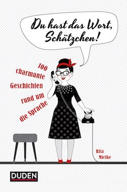 """""""Du hast das Wort, Schätzchen!"""": 100 charmante Geschichten rund um die Sprache aus dem Dudenverlag"""