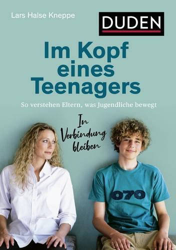 Im Kopf eines Teenagers: So verstehen Eltern, was Jugendliche bewegt. In Verbindung bleiben